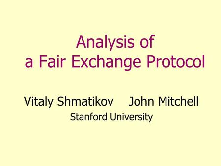 Analysis of a Fair Exchange Protocol Vitaly Shmatikov John Mitchell Stanford University.