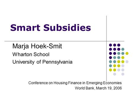 Smart Subsidies Marja Hoek-Smit Wharton School University of Pennsylvania Conference on Housing Finance in Emerging Economies World Bank, March 19, 2006.