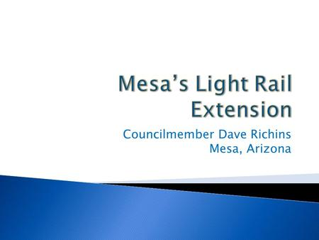 Councilmember Dave Richins Mesa, Arizona.  The Central Mesa Extension of the Light Rail is a 3.1 mile extension that will run from the Sycamore Station.