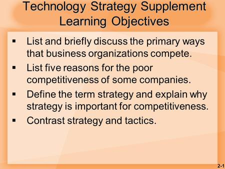 2-1 Technology Strategy Supplement Learning Objectives  List and briefly discuss the primary ways that business organizations compete.  List five reasons.