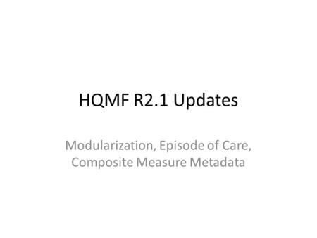 HQMF R2.1 Updates Modularization, Episode of Care, Composite Measure Metadata.