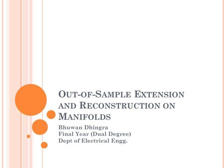 O UT - OF -S AMPLE E XTENSION AND R ECONSTRUCTION ON M ANIFOLDS Bhuwan Dhingra Final Year (Dual Degree) Dept of Electrical Engg.