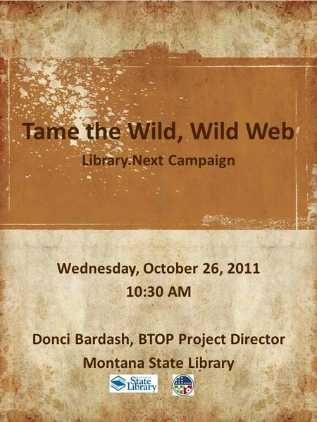 Tame the Wild, Wild Web Library.Next Campaign Wednesday, October 26, 2011 10:30 AM Donci Bardash, BTOP Project Director Montana State Library.