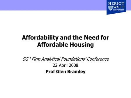 Affordability and the Need for Affordable Housing SG ' Firm Analytical Foundations' Conference 22 April 2008 Prof Glen Bramley.