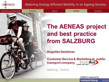 The AENEAS project and best practice from SALZBURG Angelika Gasteiner Customer Service & Marketing at public transport company Salzburg - Austria.
