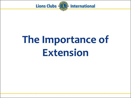 The Importance of Extension. 2Lions Clubs InternationalThe Importance of Extension Why is Extension Important? To rejuvenate and grow membership Because.