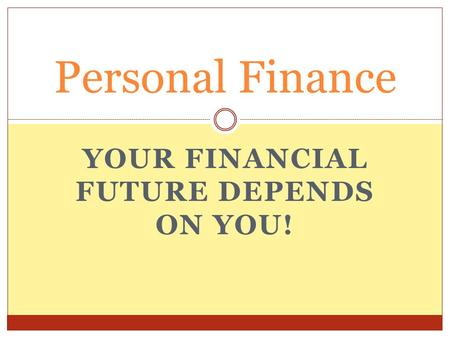 YOUR FINANCIAL FUTURE DEPENDS ON YOU! Personal Finance.