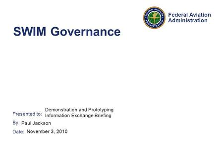 Presented to: By: Date: Federal Aviation Administration SWIM Governance Demonstration and Prototyping Information Exchange Briefing Paul Jackson November.