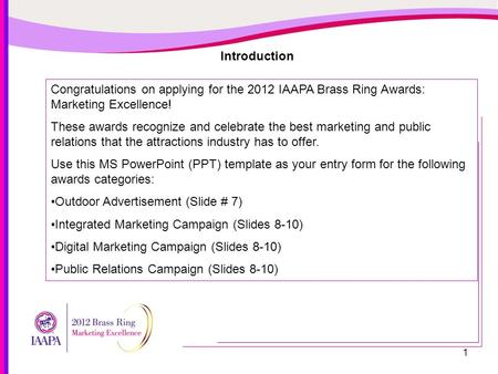 1 Introduction Congratulations on applying for the 2012 IAAPA Brass Ring Awards: Marketing Excellence! These awards recognize and celebrate the best marketing.