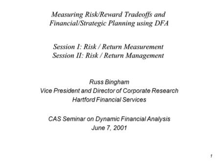 1 Measuring Risk/Reward Tradeoffs and Financial/Strategic Planning using DFA Session I: Risk / Return Measurement Session II: Risk / Return Management.