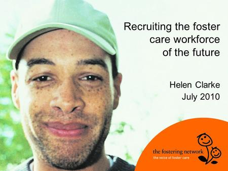 Recruiting the foster care workforce of the future Helen Clarke July 2010.