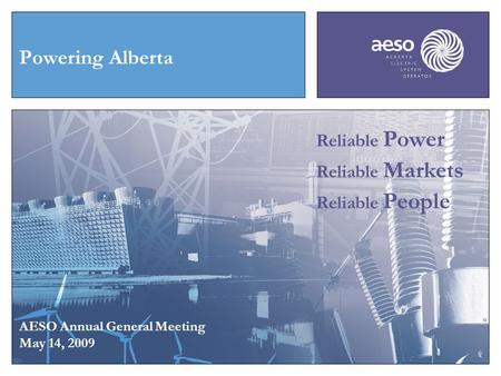 Powering Alberta AESO Annual General Meeting May 14, 2009 Reliable Power Reliable Markets Reliable People.