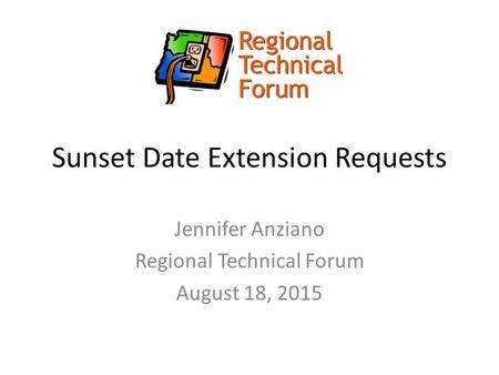 Sunset Date Extension Requests Jennifer Anziano Regional Technical Forum August 18, 2015.