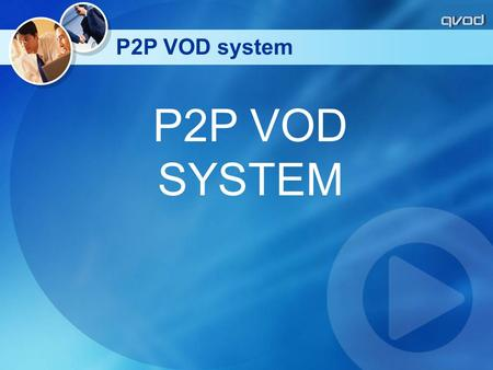 P2P VOD SYSTEM P2P VOD system. P2P VOD management server software introduction For the VOD server for content broadcasting, P2P accelerator, play and.