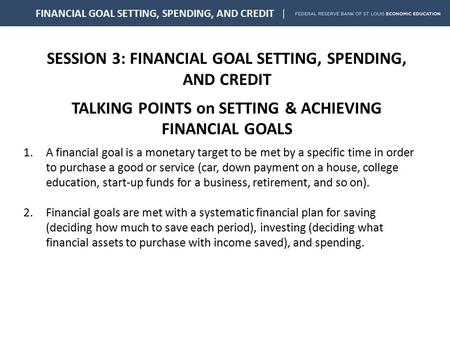 SESSION 3: FINANCIAL GOAL SETTING, SPENDING, AND CREDIT TALKING POINTS on SETTING & ACHIEVING FINANCIAL GOALS FINANCIAL GOAL SETTING, SPENDING, AND CREDIT.