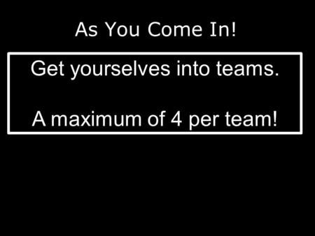 As You Come In! Get yourselves into teams. A maximum of 4 per team!