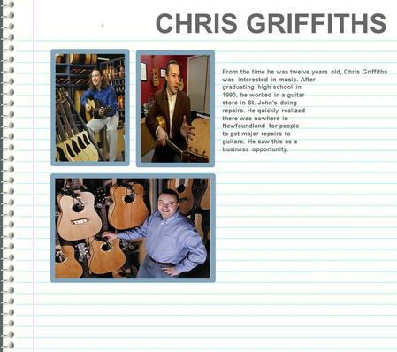 ` From the time he was twelve years old, Chris Griffiths was interested in music. After graduating high school in 1990, he worked in a guitar store in.