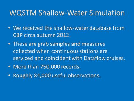 WQSTM Shallow-Water Simulation We received the shallow-water database from CBP circa autumn 2012. These are grab samples and measures collected when continuous.