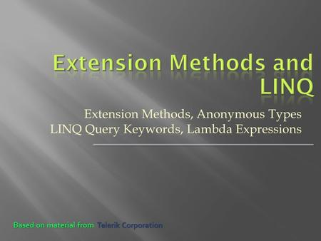 Extension Methods, Anonymous Types LINQ Query Keywords, Lambda Expressions Based on material from Telerik Corporation.
