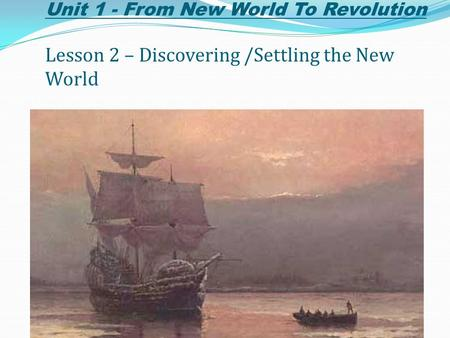 Unit 1 - From New World To Revolution Lesson 2 – Discovering /Settling the New World.