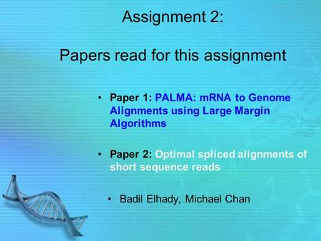 Assignment 2: Papers read for this assignment Paper 1: PALMA: mRNA to Genome Alignments using Large Margin Algorithms Paper 2: Optimal spliced alignments.