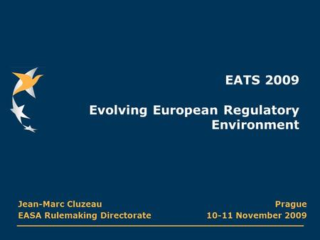 EATS 2009 Evolving European Regulatory Environment Prague 10-11 November 2009 Jean-Marc Cluzeau EASA Rulemaking Directorate.