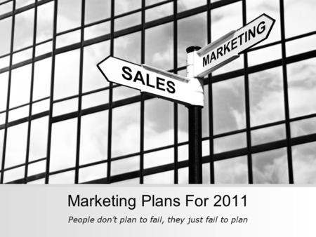 Marketing Plans For 2011 People don't plan to fail, they just fail to plan.
