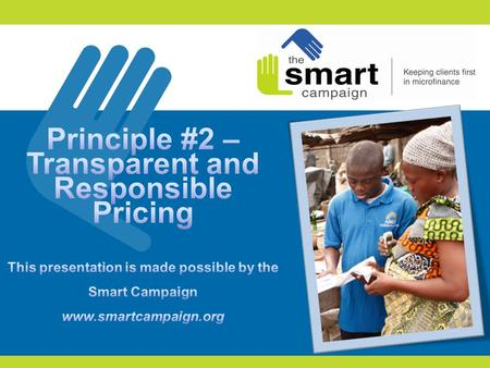 Principle #2 – Transparent and Responsible Pricing This presentation is made possible by the Smart Campaign www.smartcampaign.org Principle #2- Transparent.