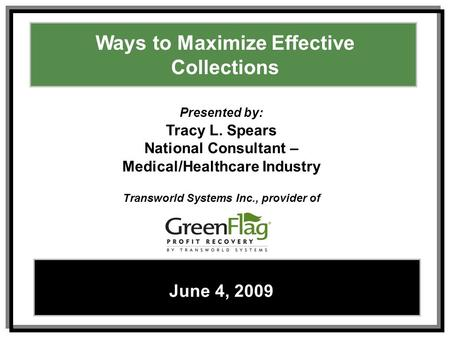 Ways to Maximize Effective Collections – Tracy L. SpearsJune 4, 2009 1 Ways to Maximize Effective Collections June 4, 2009 Presented by: Tracy L. Spears.