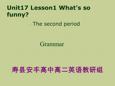 Unit17 Lesson1 What's so funny? The second period Grammar 寿县安丰高中高二英语教研组.