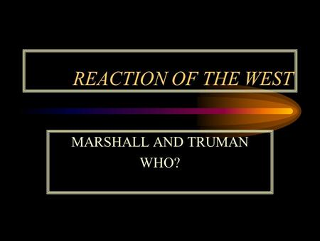 REACTION OF THE WEST MARSHALL AND TRUMAN WHO?. THE TRUMAN DOCTRINE.