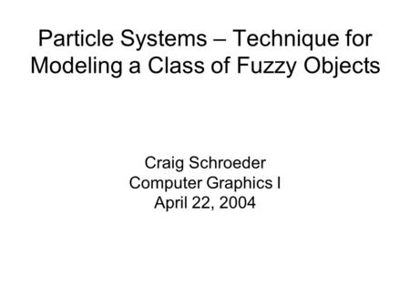 Particle Systems – Technique for Modeling a Class of Fuzzy Objects Craig Schroeder Computer Graphics I April 22, 2004.