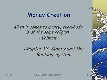 10/13/2015© 2002 Claudia Garcia-Szekely1 Money Creation Chapter 12: Money and the Banking System When it comes to money, everybody is of the same religion.