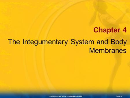 Slide 0 Copyright © 2004. Mosby Inc. All Rights Reserved. Chapter 4 The Integumentary System and Body Membranes.