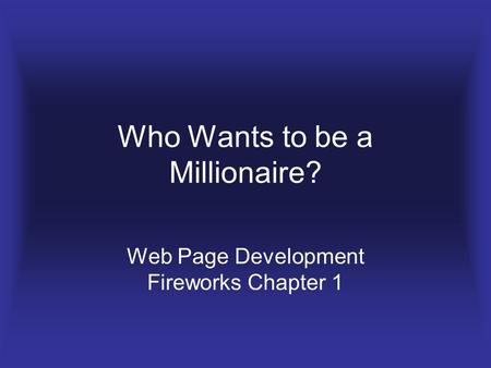 Who Wants to be a Millionaire? Web Page Development Fireworks Chapter 1.