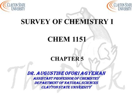 SURVEY OF CHEMISTRY I CHEM 1151 CHAPTER 5 DR. AUGUSTINE OFORI AGYEMAN Assistant professor of chemistry Department of natural sciences Clayton state university.