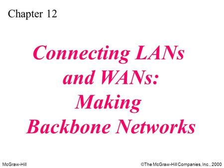 McGraw-Hill©The McGraw-Hill Companies, Inc., 2000 Chapter 12 Connecting LANs and WANs: Making Backbone Networks.