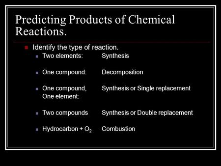 Predicting Products of Chemical Reactions. Identify the type of reaction. Two elements: One compound: One compound, One element: Two compounds Hydrocarbon.