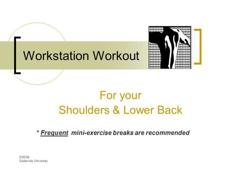 5/26/04 Cedarville University Workstation Workout For your Shoulders & Lower Back * Frequent mini-exercise breaks are recommended.