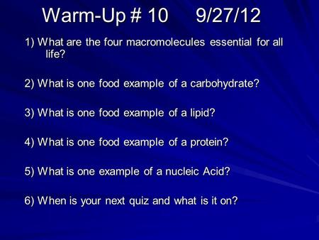 Warm-Up # 10 9/27/12 1) What are the four macromolecules essential for all life? 2) What is one food example of a carbohydrate? 3) What is one food example.