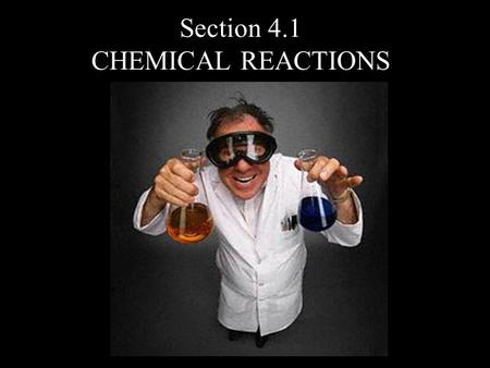 Section 4.1 CHEMICAL REACTIONS. A chemical reaction occurs when 2 or more substances combine to form a new substance. Reactants – materials that are combined.