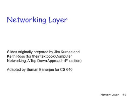 Network Layer4-1 Networking Layer Slides originally prepared by Jim Kurose and Keith Ross (for their textbook Computer Networking: A Top Down Approach.