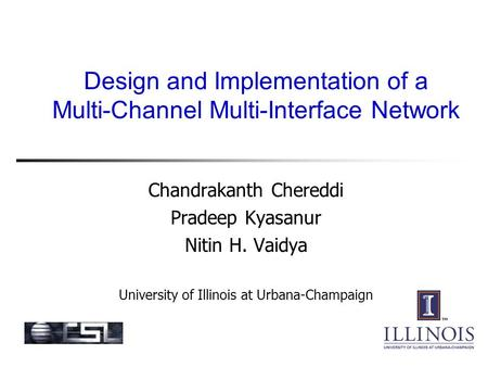 Design and Implementation of a Multi-Channel Multi-Interface Network Chandrakanth Chereddi Pradeep Kyasanur Nitin H. Vaidya University of Illinois at Urbana-Champaign.