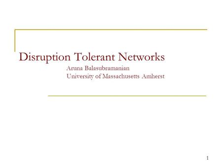 Disruption Tolerant Networks Aruna Balasubramanian University of Massachusetts Amherst 1.