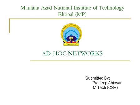 Maulana Azad National Institute of Technology Bhopal (MP) AD-HOC NETWORKS Submitted By: Pradeep Ahirwar M Tech (CSE)