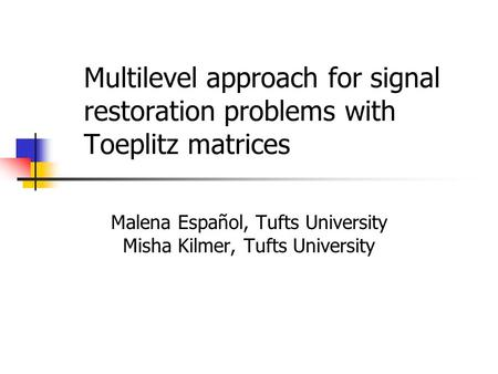 Multilevel approach for signal restoration problems with Toeplitz matrices Malena Español, Tufts University Misha Kilmer, Tufts University.