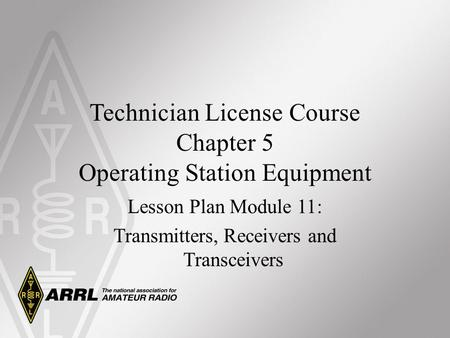 Technician License Course Chapter 5 Operating Station Equipment Lesson Plan Module 11: Transmitters, Receivers and Transceivers.