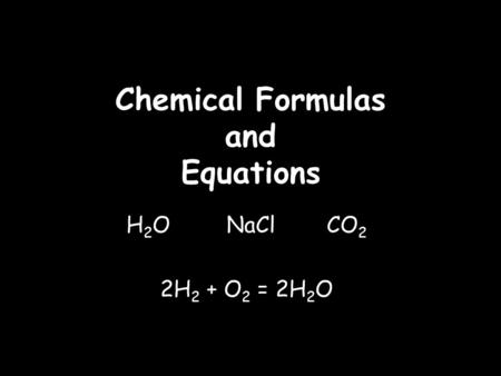 Chemical Formulas and Equations H 2 O NaCl CO 2 2H 2 + O 2 = 2H 2 O.