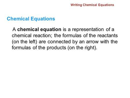 Writing Chemical Equations Chemical Equations A chemical equation is a representation of a chemical reaction; the formulas of the reactants (on the left)