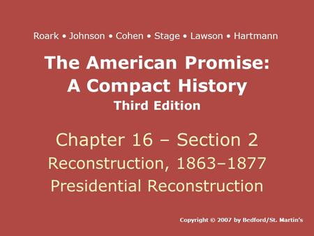 The American Promise: A Compact History Third Edition Chapter 16 – Section 2 Reconstruction, 1863–1877 Presidential Reconstruction Copyright © 2007 by.